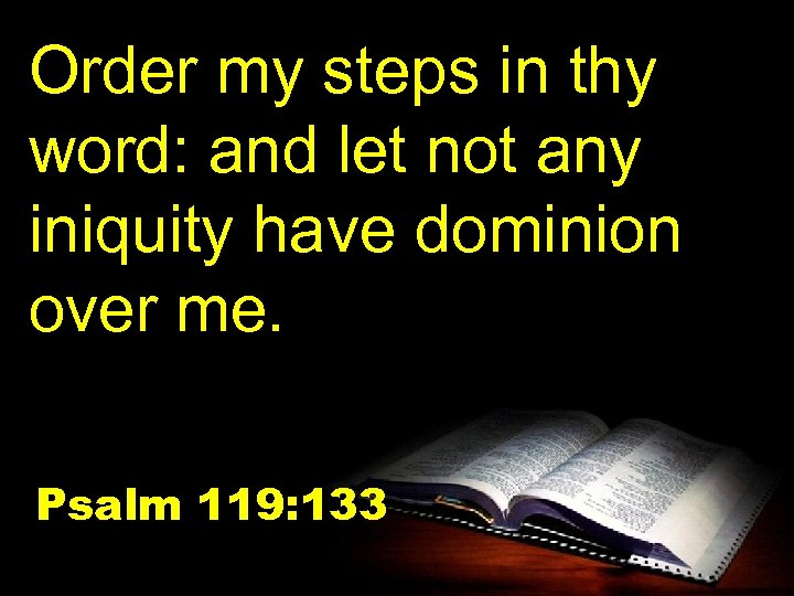 Order my steps in thy word: and let not any iniquity have dominion over