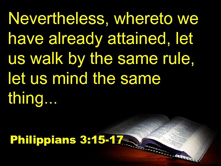 Nevertheless, whereto we have already attained, let us walk by the same rule, let
