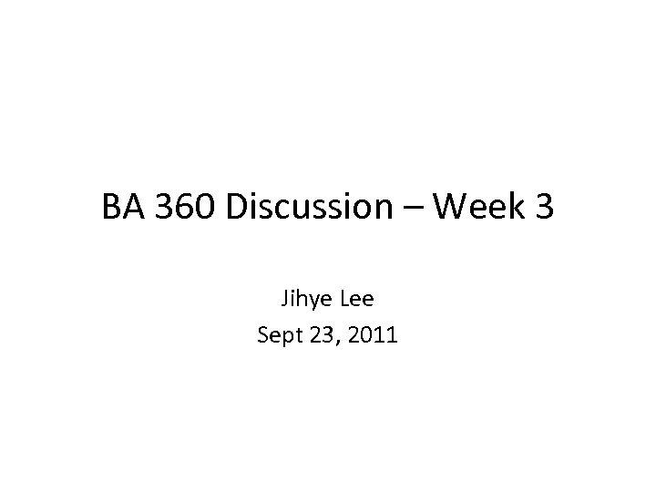 BA 360 Discussion – Week 3 Jihye Lee Sept 23, 2011