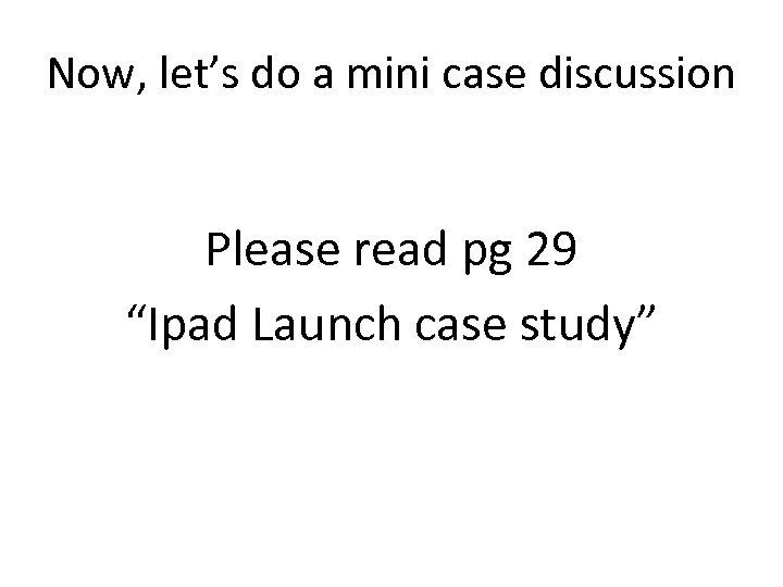 """Now, let's do a mini case discussion Please read pg 29 """"Ipad Launch case"""