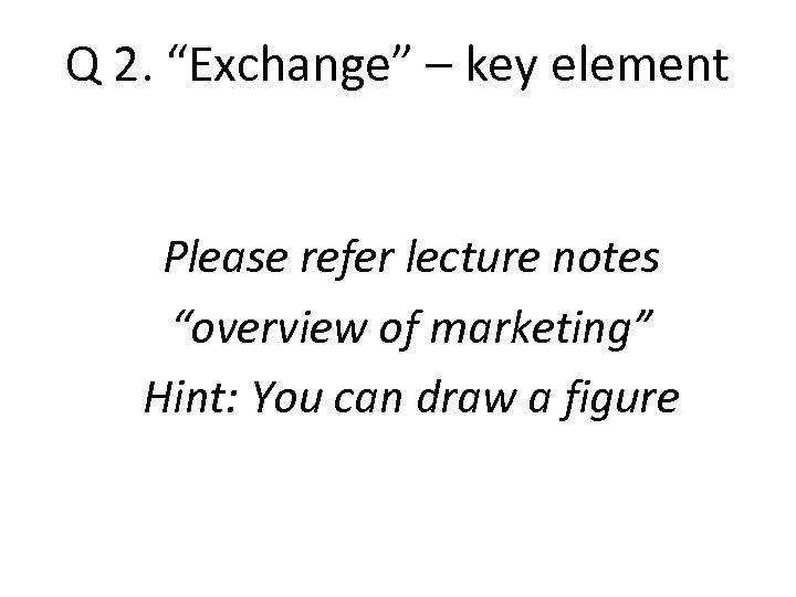 "Q 2. ""Exchange"" – key element Please refer lecture notes ""overview of marketing"" Hint:"