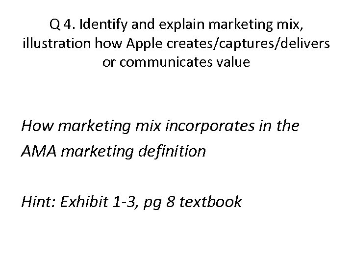 Q 4. Identify and explain marketing mix, illustration how Apple creates/captures/delivers or communicates value