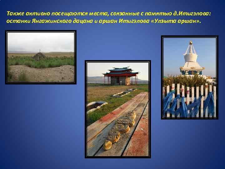 Также активно посещаются места, связанные с памятью д. Итигэлова: останки Янгажинского дацана и аршан