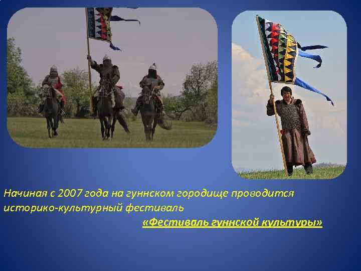Начиная с 2007 года на гуннском городище проводится историко-культурный фестиваль «Фестиваль гуннской культуры»