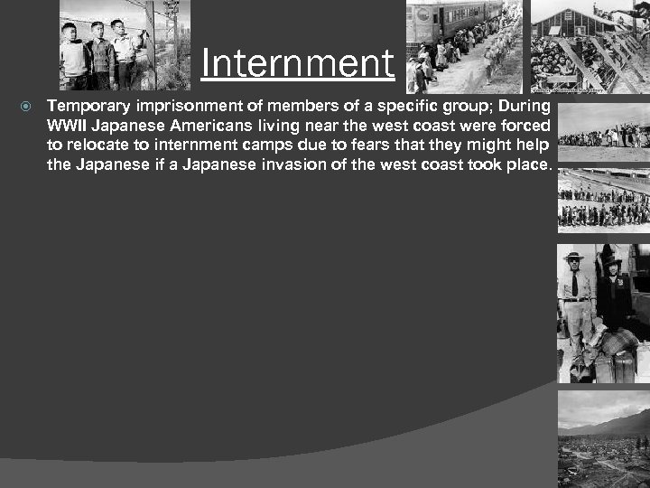 Internment Temporary imprisonment of members of a specific group; During WWII Japanese Americans living