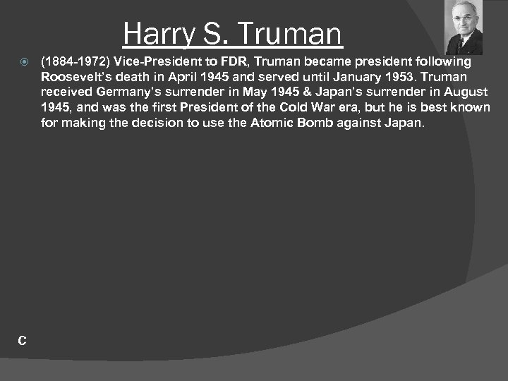 Harry S. Truman C (1884 -1972) Vice-President to FDR, Truman became president following Roosevelt's