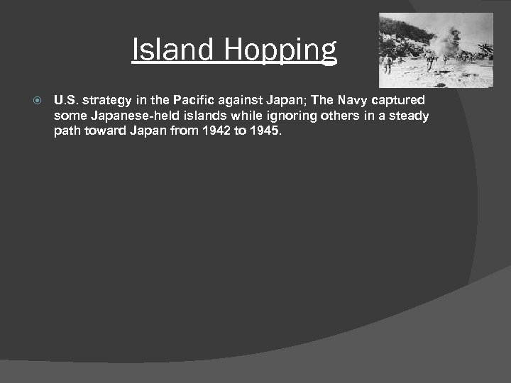 Island Hopping U. S. strategy in the Pacific against Japan; The Navy captured some