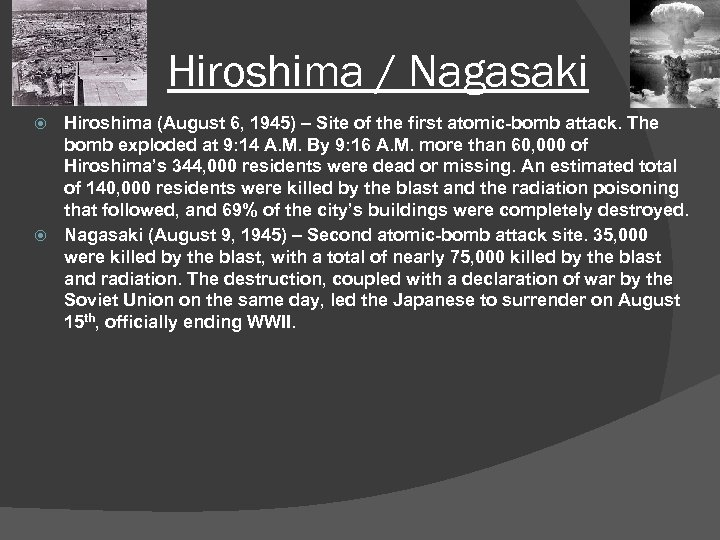 Hiroshima / Nagasaki Hiroshima (August 6, 1945) – Site of the first atomic-bomb attack.