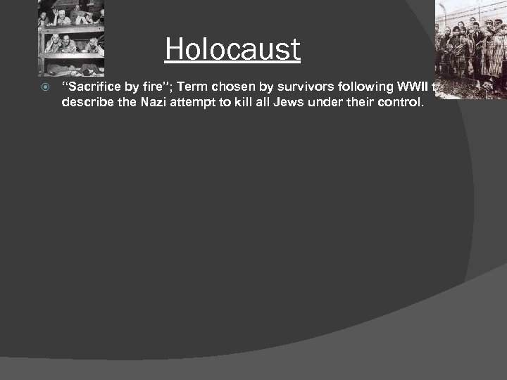"Holocaust ""Sacrifice by fire""; Term chosen by survivors following WWII to describe the Nazi"