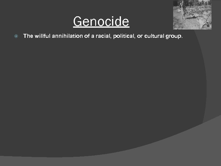 Genocide The willful annihilation of a racial, political, or cultural group.