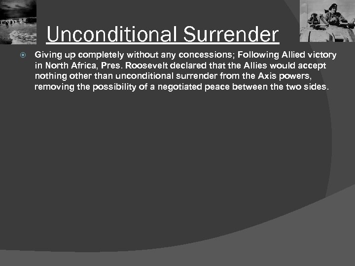 Unconditional Surrender Giving up completely without any concessions; Following Allied victory in North Africa,
