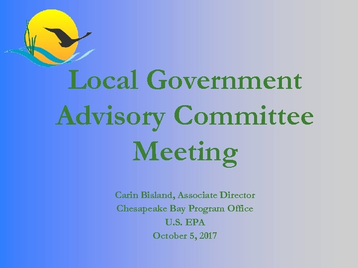 Local Government Advisory Committee Meeting Carin Bisland, Associate Director Chesapeake Bay Program Office U.