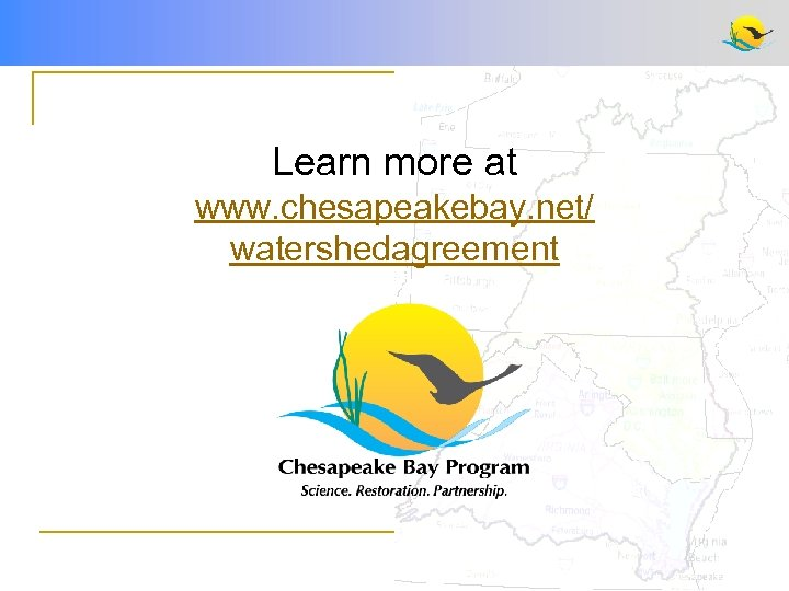 Learn more at www. chesapeakebay. net/ watershedagreement