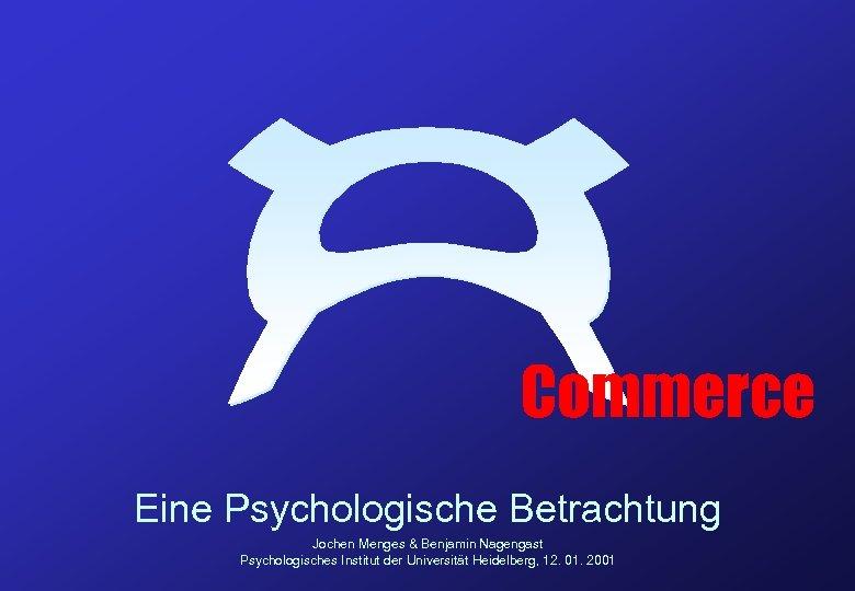 Commerce Eine Psychologische Betrachtung Jochen Menges & Benjamin Nagengast Psychologisches Institut der Universität Heidelberg,