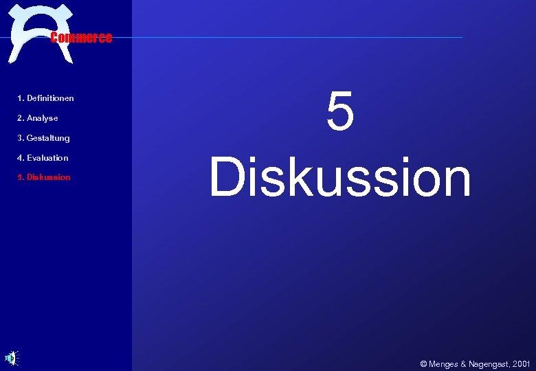 Commerce 1. Definitionen 2. Analyse 3. Gestaltung 4. Evaluation 5. Diskussion 5 Diskussion ©