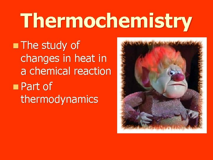 Thermochemistry n The study of changes in heat in a chemical reaction n Part