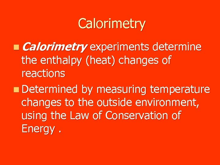 Calorimetry n Calorimetry experiments determine the enthalpy (heat) changes of reactions n Determined by