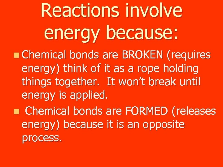 Reactions involve energy because: n Chemical bonds are BROKEN (requires energy) think of it