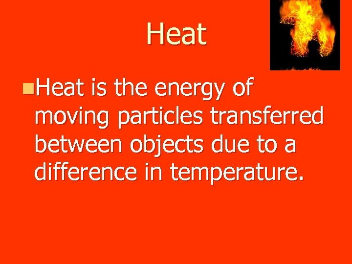 Heat n. Heat is the energy of moving particles transferred between objects due to
