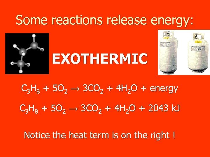 Some reactions release energy: EXOTHERMIC C 3 H 8 + 5 O 2 →