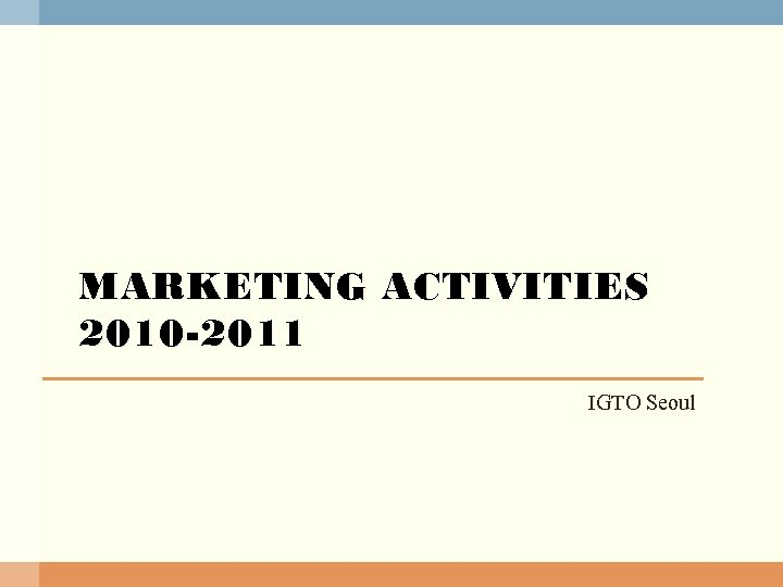 MARKETING ACTIVITIES 2010 -2011 IGTO Seoul