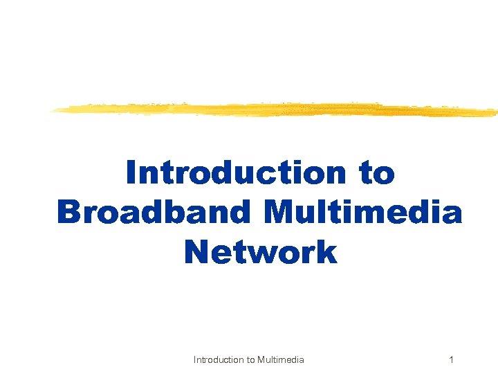 Introduction to Broadband Multimedia Network Introduction to Multimedia 1