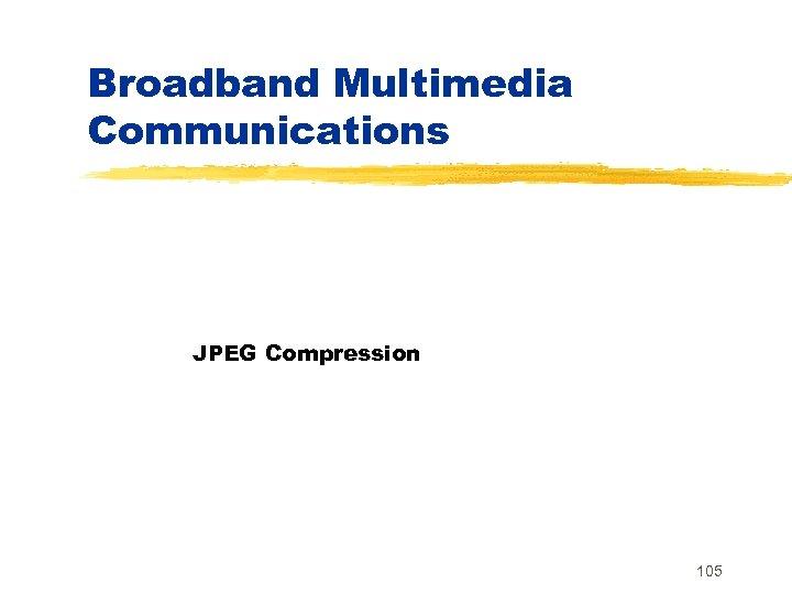 Broadband Multimedia Communications JPEG Compression 105