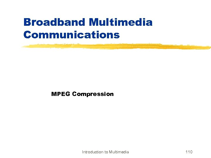 Broadband Multimedia Communications MPEG Compression Introduction to Multimedia 110