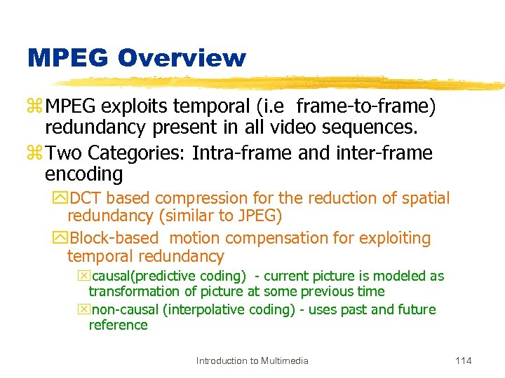 MPEG Overview z MPEG exploits temporal (i. e frame-to-frame) redundancy present in all video