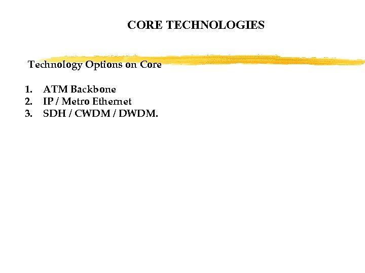 CORE TECHNOLOGIES Technology Options on Core 1. 2. 3. ATM Backbone IP / Metro