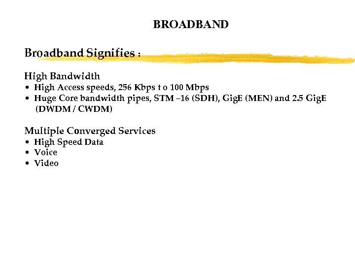 BROADBAND Broadband Signifies : High Bandwidth • High Access speeds, 256 Kbps t o