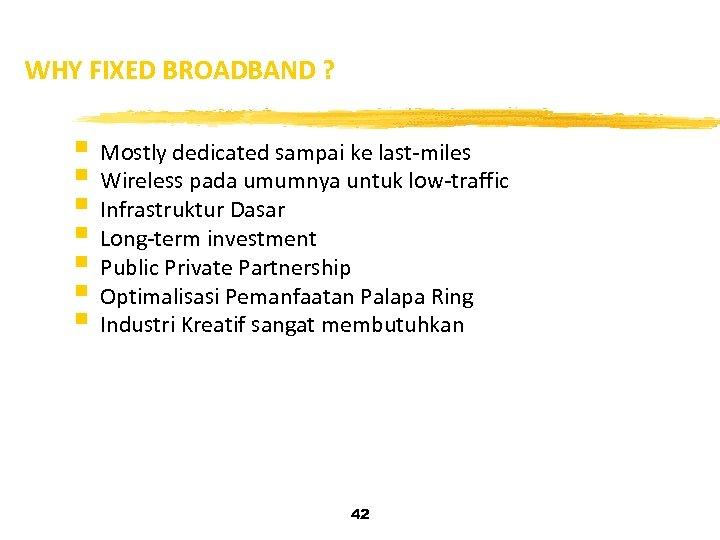 WHY FIXED BROADBAND ? § Mostly dedicated sampai ke last-miles § Wireless pada umumnya