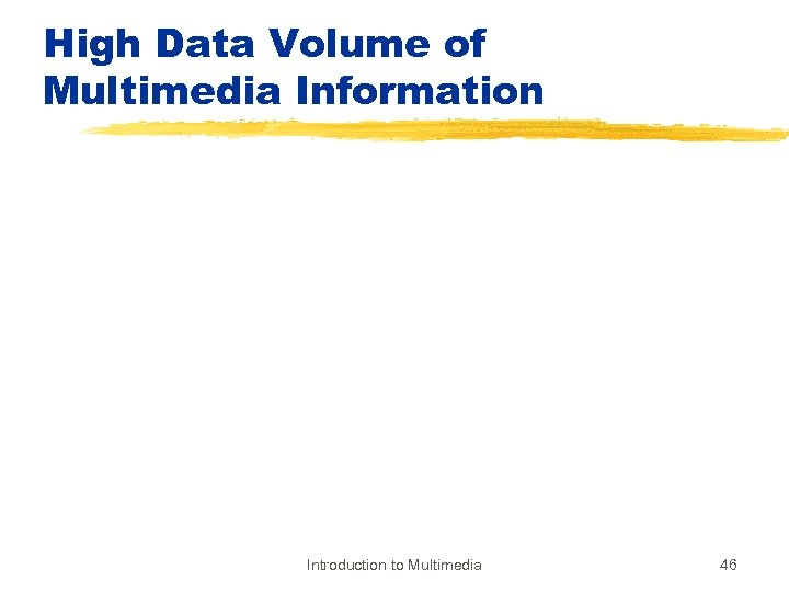 High Data Volume of Multimedia Information Introduction to Multimedia 46