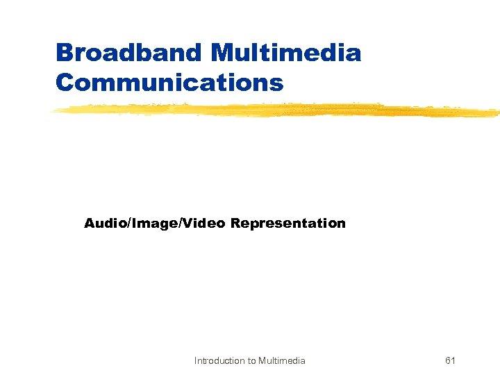 Broadband Multimedia Communications Audio/Image/Video Representation Introduction to Multimedia 61