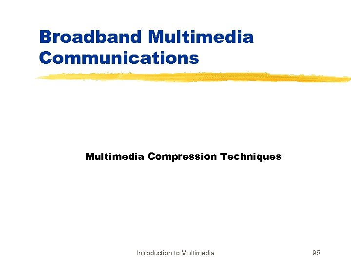 Broadband Multimedia Communications Multimedia Compression Techniques Introduction to Multimedia 95