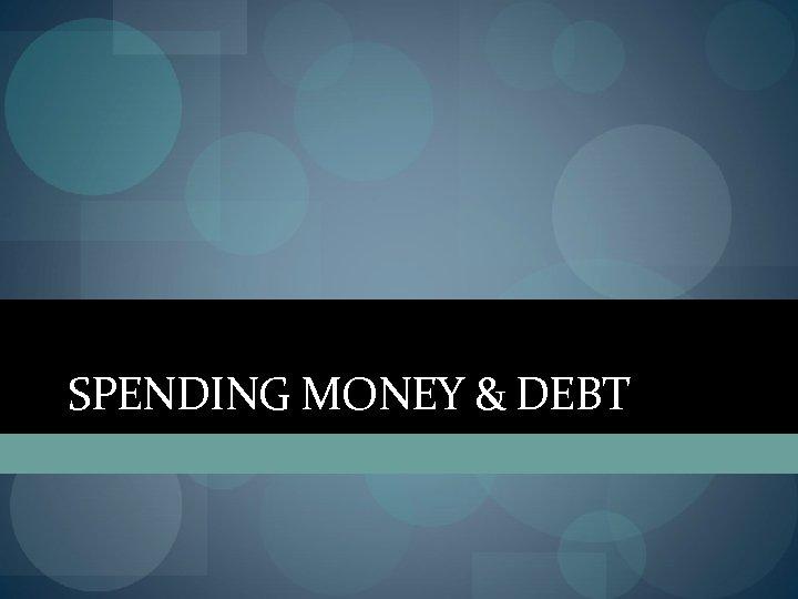 SPENDING MONEY & DEBT