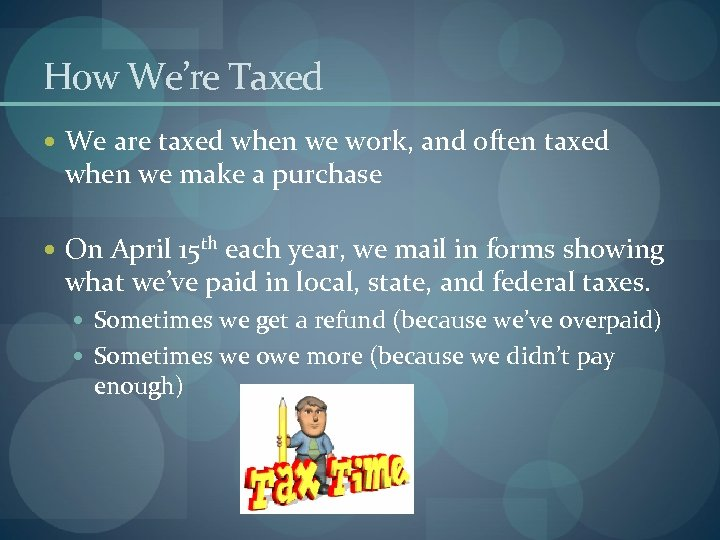 How We're Taxed We are taxed when we work, and often taxed when we
