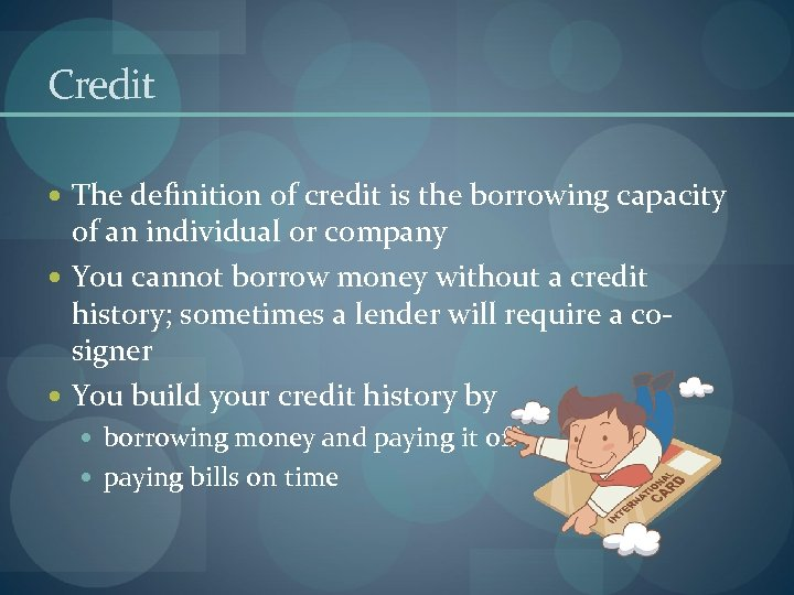 Credit The definition of credit is the borrowing capacity of an individual or company