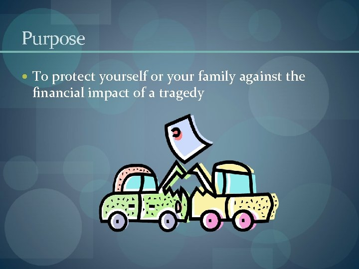 Purpose To protect yourself or your family against the financial impact of a tragedy