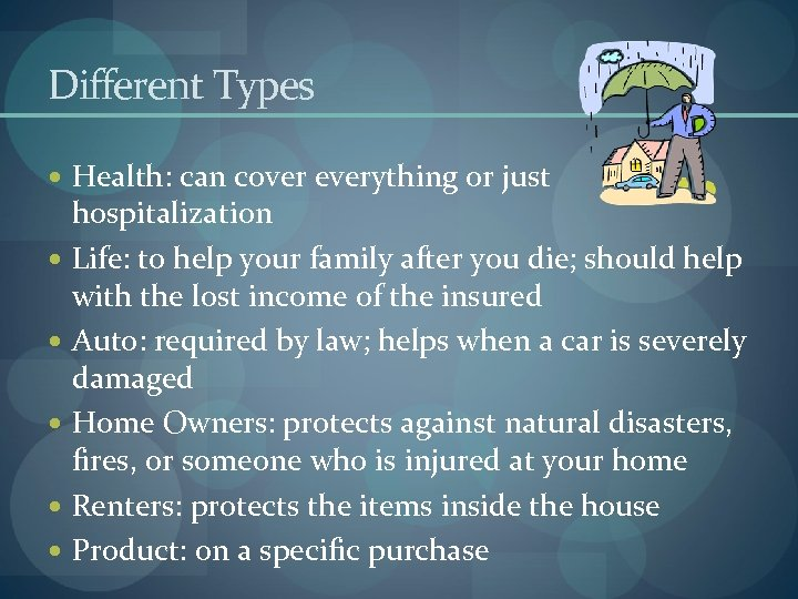Different Types Health: can cover everything or just hospitalization Life: to help your family