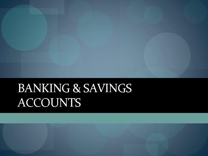 BANKING & SAVINGS ACCOUNTS
