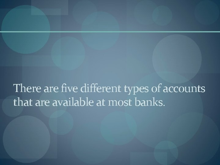 There are five different types of accounts that are available at most banks.