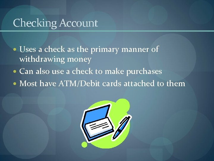 Checking Account Uses a check as the primary manner of withdrawing money Can also