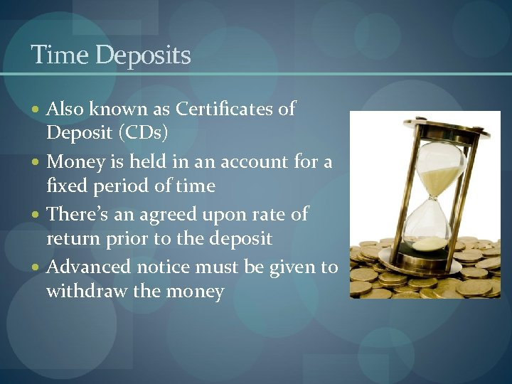 Time Deposits Also known as Certificates of Deposit (CDs) Money is held in an