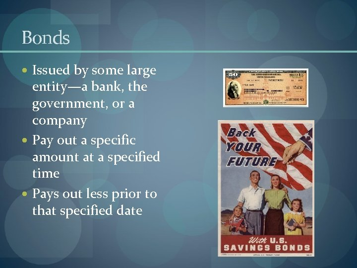 Bonds Issued by some large entity—a bank, the government, or a company Pay out