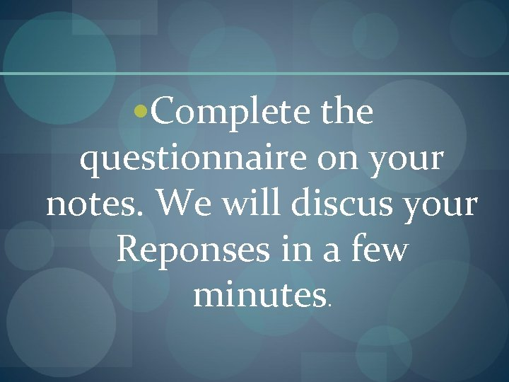 Complete the questionnaire on your notes. We will discus your Reponses in a