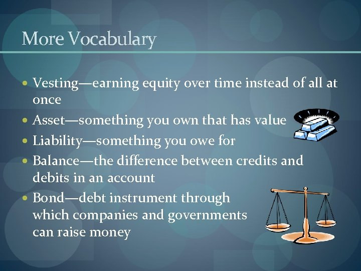 More Vocabulary Vesting—earning equity over time instead of all at once Asset—something you own