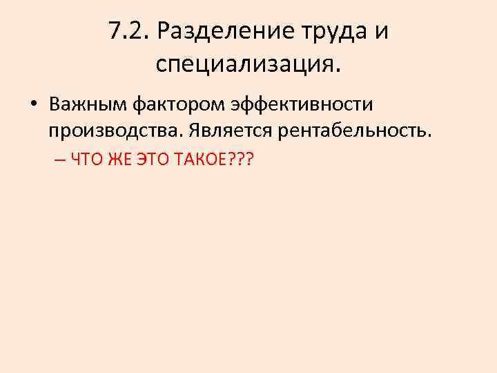 7. 2. Разделение труда и специализация. • Важным фактором эффективности производства. Является рентабельность. –