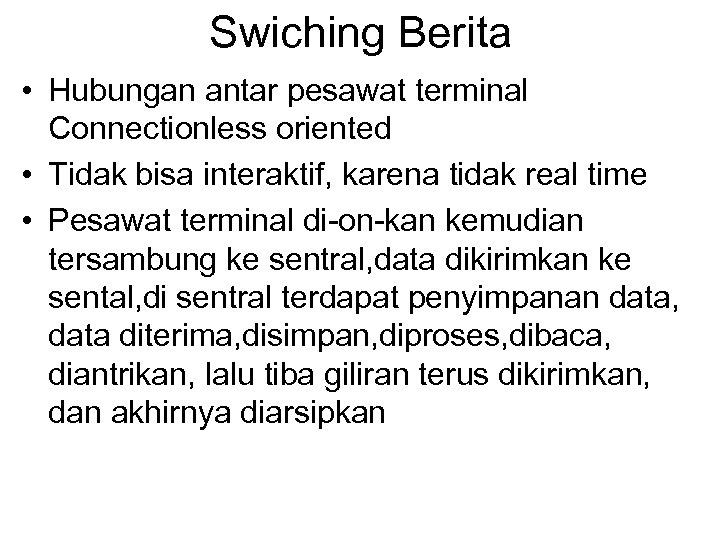Swiching Berita • Hubungan antar pesawat terminal Connectionless oriented • Tidak bisa interaktif, karena