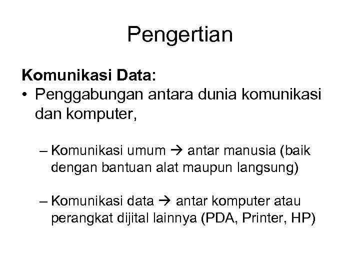 Pengertian Komunikasi Data: • Penggabungan antara dunia komunikasi dan komputer, – Komunikasi umum antar